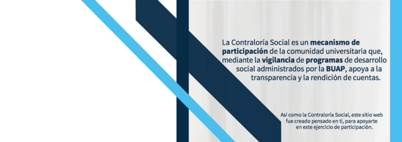 La Contraloría Social es un mecanismo de participación de la comunidad universitaria que, mediante la vigilancia de programas de desarrollo social administrados por la BUAP, apoya a la transparencia y la rendición de cuentas